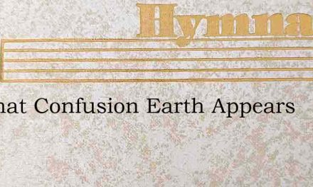 In What Confusion Earth Appears – Hymn Lyrics