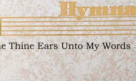 Incline Thine Ears Unto My Words – Hymn Lyrics