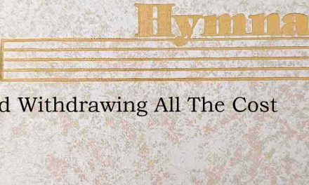 Is God Withdrawing All The Cost – Hymn Lyrics