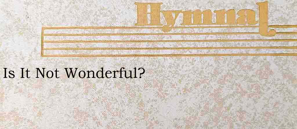 Is It Not Wonderful? – Hymn Lyrics