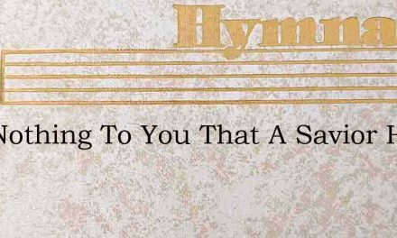 Is It Nothing To You That A Savior Has – Hymn Lyrics