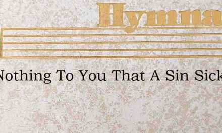 Is It Nothing To You That A Sin Sick Wor – Hymn Lyrics