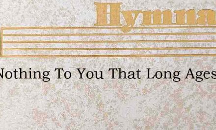 Is It Nothing To You That Long Ages Ago – Hymn Lyrics
