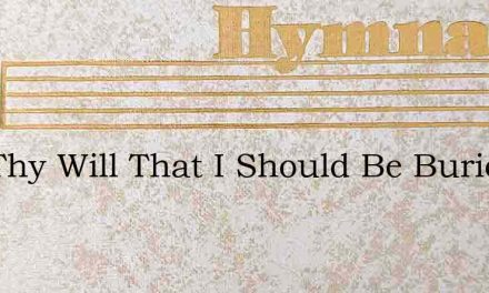 Is It Thy Will That I Should Be Buried I – Hymn Lyrics