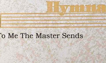 Is It To Me The Master Sends – Hymn Lyrics