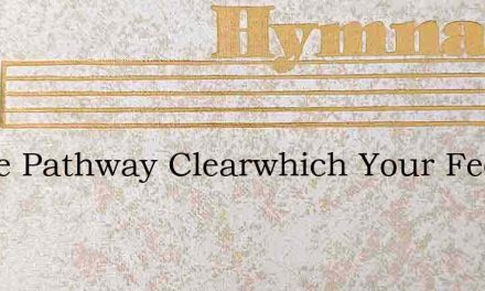 Is The Pathway Clearwhich Your Feet Must – Hymn Lyrics