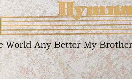 Is The World Any Better My Brother – Hymn Lyrics