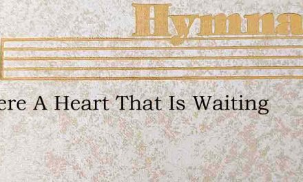 Is There A Heart That Is Waiting – Hymn Lyrics