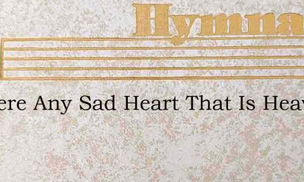Is There Any Sad Heart That Is Heavy Lad – Hymn Lyrics