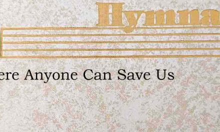 Is There Anyone Can Save Us – Hymn Lyrics