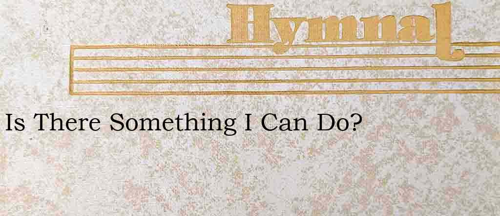 Is There Something I Can Do? – Hymn Lyrics