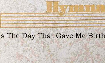 Is This The Day That Gave Me Birth – Hymn Lyrics