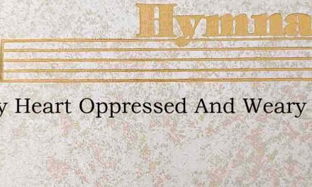 Is Thy Heart Oppressed And Weary – Hymn Lyrics