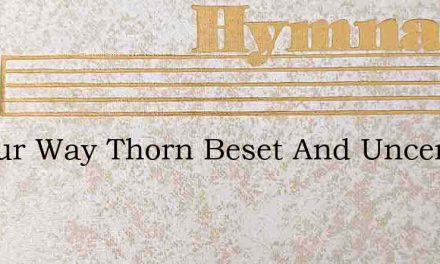 Is Your Way Thorn Beset And Uncertain – Hymn Lyrics