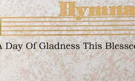 It Is A Day Of Gladness This Blessed Ea – Hymn Lyrics