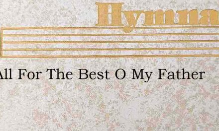 It Is All For The Best O My Father – Hymn Lyrics