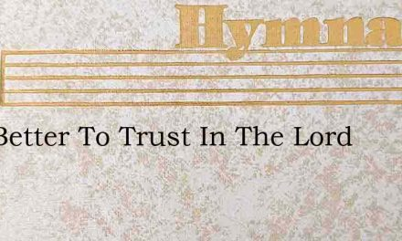 It Is Better To Trust In The Lord – Hymn Lyrics