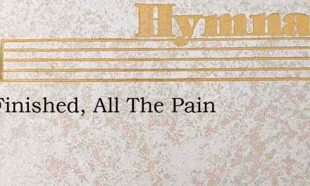 It Is Finished, All The Pain – Hymn Lyrics