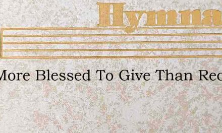 It Is More Blessed To Give Than Receive – Hymn Lyrics