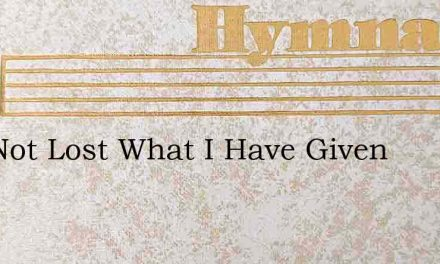 It Is Not Lost What I Have Given – Hymn Lyrics