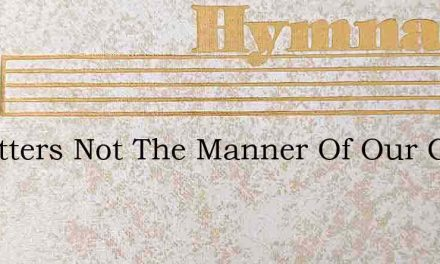 It Matters Not The Manner Of Our Going – Hymn Lyrics