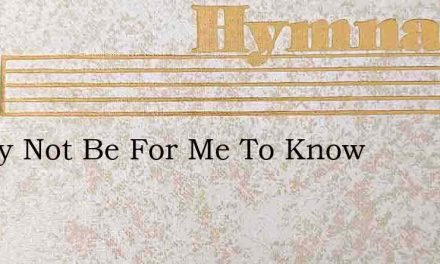 It May Not Be For Me To Know – Hymn Lyrics