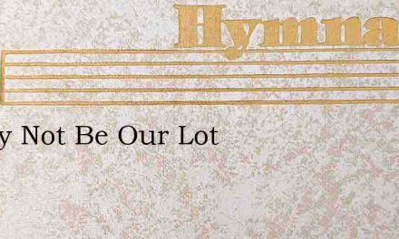 It May Not Be Our Lot – Hymn Lyrics