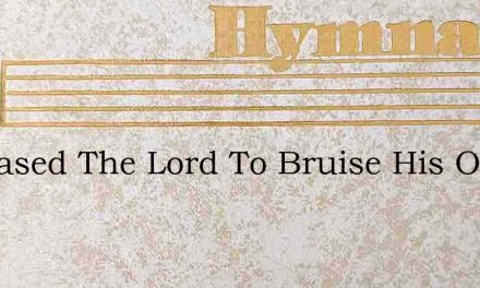 It Pleased The Lord To Bruise His Only S – Hymn Lyrics