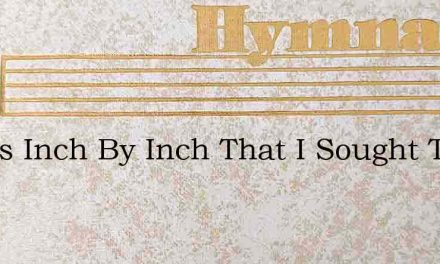 It Was Inch By Inch That I Sought The Lo – Hymn Lyrics