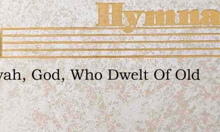 Jehovah, God, Who Dwelt Of Old – Hymn Lyrics