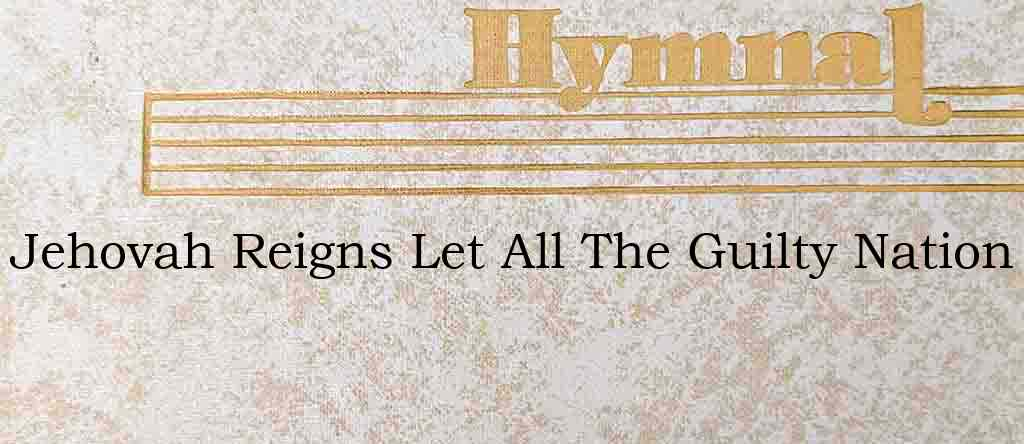 Jehovah Reigns Let All The Guilty Nation – Hymn Lyrics