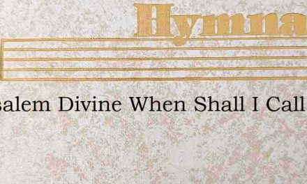 Jerusalem Divine When Shall I Call Thee – Hymn Lyrics