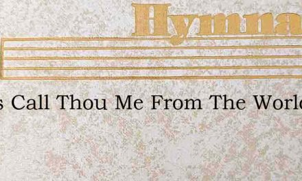 Jesus Call Thou Me From The World To The – Hymn Lyrics