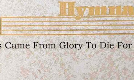 Jesus Came From Glory To Die For All – Hymn Lyrics
