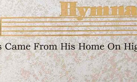 Jesus Came From His Home On High – Hymn Lyrics