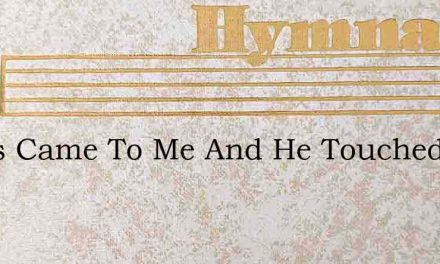 Jesus Came To Me And He Touched My Eyes – Hymn Lyrics