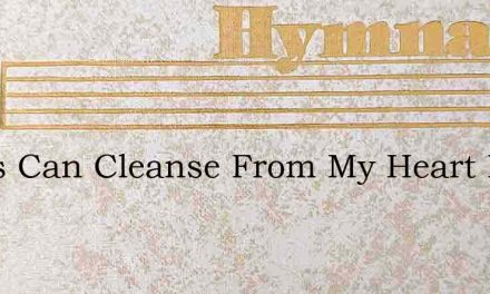 Jesus Can Cleanse From My Heart Every St – Hymn Lyrics