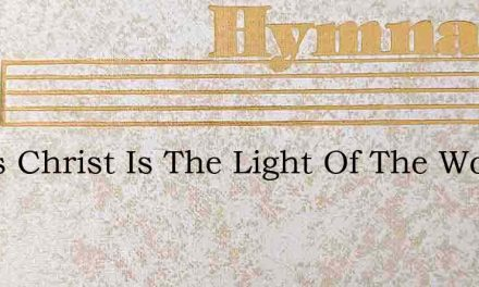 Jesus Christ Is The Light Of The World – Hymn Lyrics