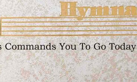 Jesus Commands You To Go Today – Hymn Lyrics