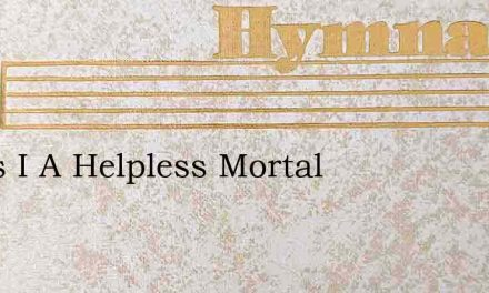 Jesus I A Helpless Mortal – Hymn Lyrics