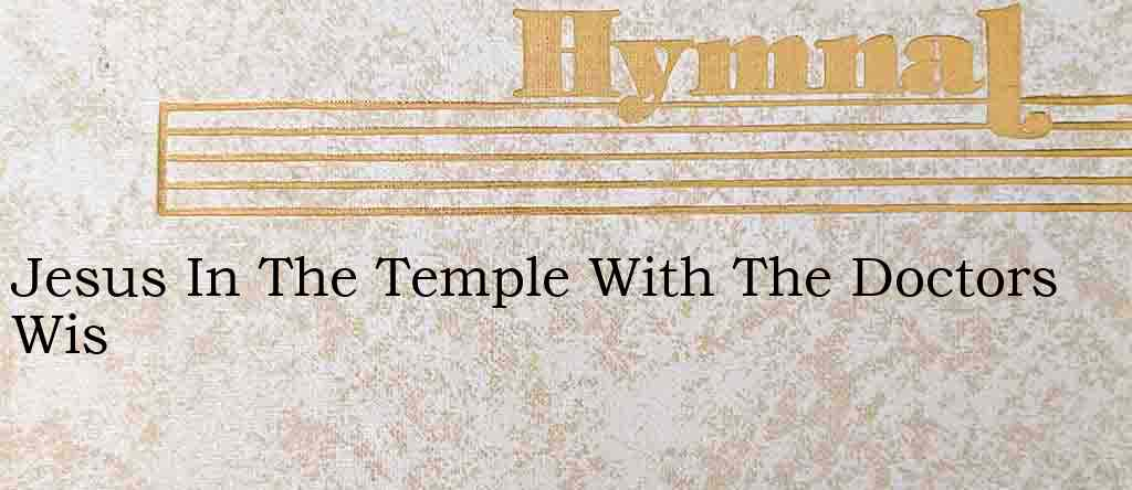 Jesus In The Temple With The Doctors Wis – Hymn Lyrics