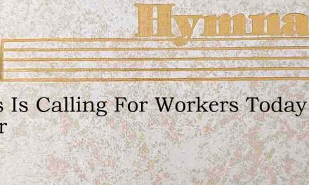 Jesus Is Calling For Workers Today Ulmer – Hymn Lyrics