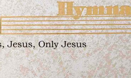 Jesus, Jesus, Only Jesus – Hymn Lyrics
