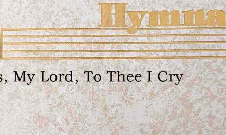 Jesus, My Lord, To Thee I Cry – Hymn Lyrics