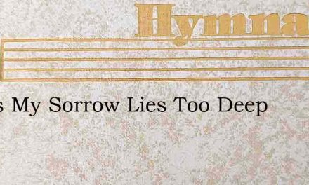 Jesus My Sorrow Lies Too Deep – Hymn Lyrics