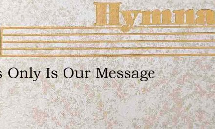 Jesus Only Is Our Message – Hymn Lyrics