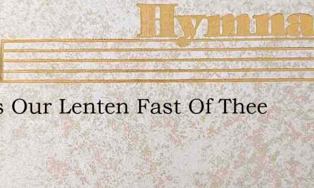 Jesus Our Lenten Fast Of Thee – Hymn Lyrics