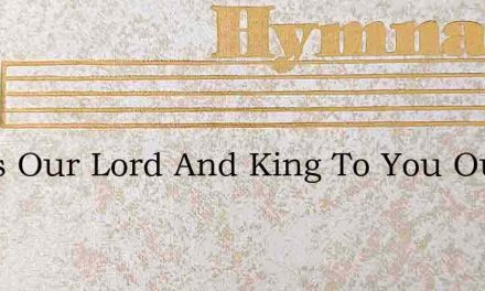 Jesus Our Lord And King To You Our Prais – Hymn Lyrics