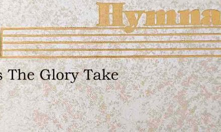 Jesus The Glory Take – Hymn Lyrics