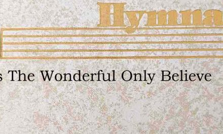 Jesus The Wonderful Only Believe – Hymn Lyrics